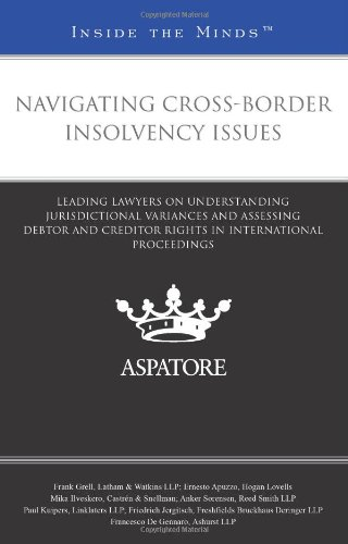 Navigating Cross-Border Insolvency Issues: Leading Lawyers on Understanding Jurisdictional Variances and Assessing Debtor and Creditor Rights in International Proceedings (Inside the Minds)