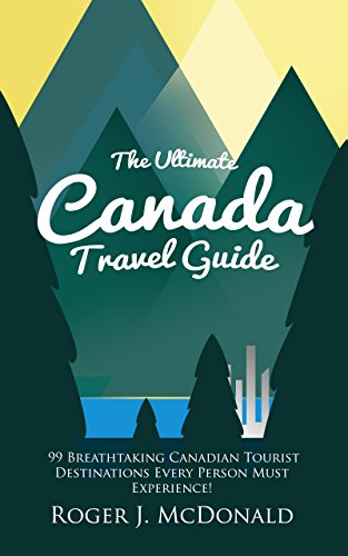 The Ultimate Canada Travel Guide 99 Breathtaking Canadian Tourist Destinations Every Person Must Experience