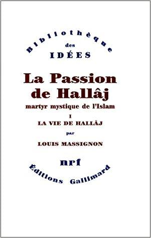 La Passion De Hallaj Martyr Mystique De L Islam Tome 1 La Vie De Hallaj Bibliotheque Des Idees Massignon Louis 9782070718917 Amazon Com Books