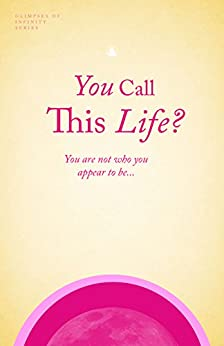 You Call This Life?: You are not who you appear to be... (Glimpses of Infinity Book 1) by [Mackintosh, Michael]