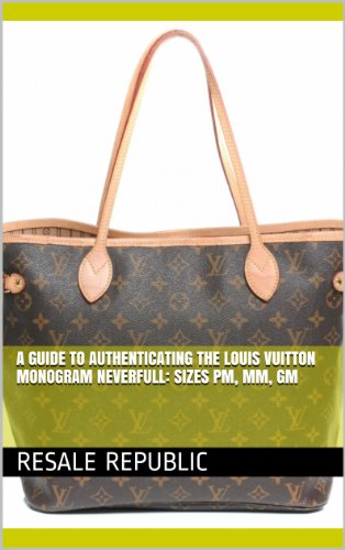 A Guide to Authenticating the Louis Vuitton Monogram Neverfull: Sizes PM, MM, GM (Authenticating Louis Vuitton Book 17) por Resale Republic