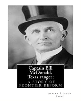 Book Captain Bill McDonald, Texas ranger: a story of frontier reform: Albert Bigelow Paine with intridustory letter By Theodore Roosevelt( October 27, 1858 ... House (July 26, 1858 - March 28, 1938)