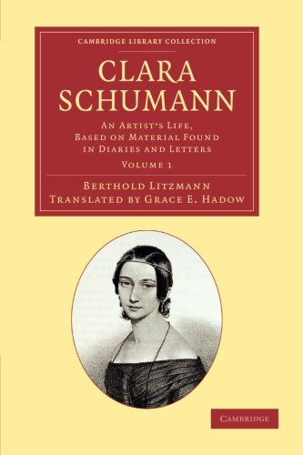 Clara Schumann: Volume 1: An Artist's Life, Based on Material Found in Diaries and Letters (Cambridge Library Collection - Music) by Berthold Litzmann