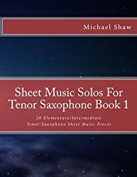 Sheet Music Solos For Tenor Saxophone Book 1: 20 Elementary/Intermediate Tenor Saxophone Sheet Music Pieces (Volume 1)