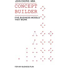 Concept Builder: Five Business Models that Work for Any Business Plan; Transform your Idea List (The 3 Stage Business Plan for Aspiring Entrepreneurs - Book 1)