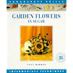 Garden Flowers in Sugar: Intermediate Techniques [Sugarcraft Skills] Tony Warren