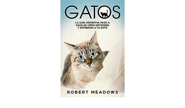 Gatos: La Guía Definitiva Paso a Paso de Cómo Entender y Entrenar a tu Gato (English Edition) eBook: Robert Meadows: Amazon.es: Tienda Kindle