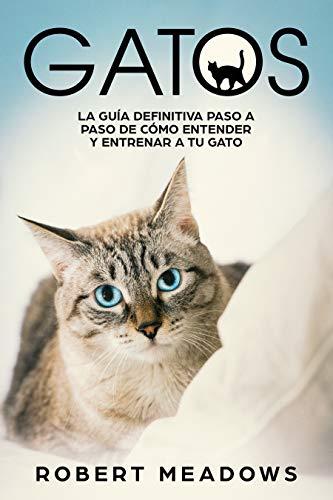Gatos: La Guía Definitiva Paso a Paso de Cómo Entender y Entrenar a tu Gato