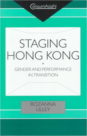 Staging Hong Kong: Gender and Performance in Transition (ConsumAsiaN)