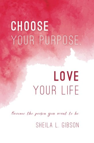 Download Choose Your Purpose, Love Your Life: Become the person you want to be ebook