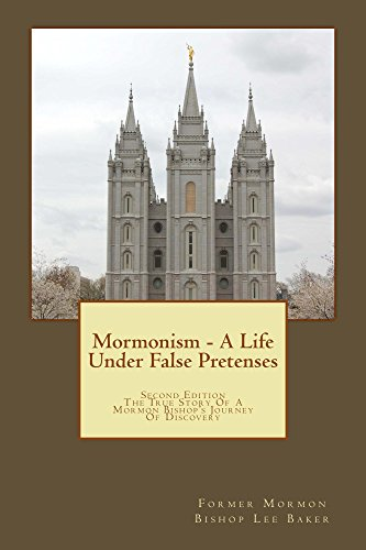 Mormonism - A Life Under False Pretenses: SECOND EDITION - The True Story of a Mormon Bishop's Journey of Discovery