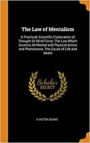 The Law Of Mentalism A Practical Scientific Explanation Of Thought Or Mind Force The Law Which Governs All Mental And Physical Action And Phenomena The Cause Of Life And Death Segno A