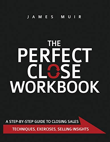The Perfect Close Workbook: A Step by Step Guide to Closing Sales (Questions To Ask Customers About Your Service)
