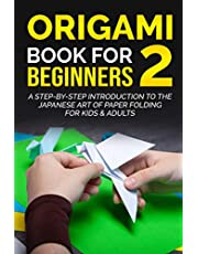Origami Book For Beginners 2 : A Step-By-Step Introduction To The Japanese Art Of Paper Folding For Kids & Adults