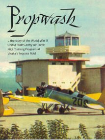 Propwash: The Story of the World War II United States Army Air Force Pilot Training Program at Visalia