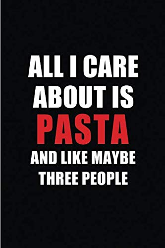 All I Care About is Pasta and Like Maybe Three People: Blank Lined 6x9 Pasta Passion and Hobby Journal/Notebooks for passionate people or as Gift for the ones who eat, sleep and live it forever. -