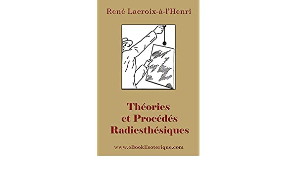 Theories et Procedes Radiesthesiques: Theories et procedes radiesthesiques de radiesthesie scientifique (French Edition) eBook: Rene Lacroix-a-LHenri: ...