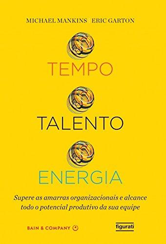 Tempo, talento, energia: Supere as amarras organizacionais e alcance todo o potencial produtivo da sua equipe