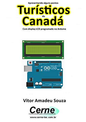 Apresentando alguns pontos Turísticos do Canadá Com display LCD programado no Arduino (Portuguese Edition)