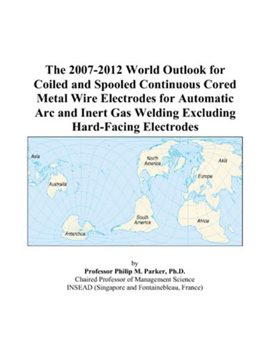 The 2007-2012 World Outlook for Coiled and Spooled Continuous Cored Metal Wire Electrodes for Automatic Arc and Inert Gas Welding Excluding Hard-Facing Electrodes