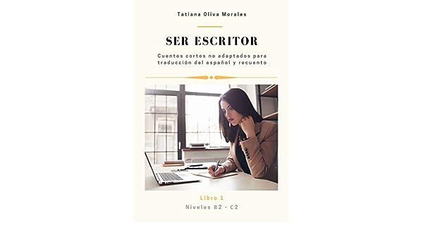 Amazon.com: Ser escritor. Cuentos cortos no adaptados para traducción del  español y recuento. Niveles B2—C2: Libro 1 (Spanish Edition) eBook: Oliva  Morales Tatiana: Kindle Store