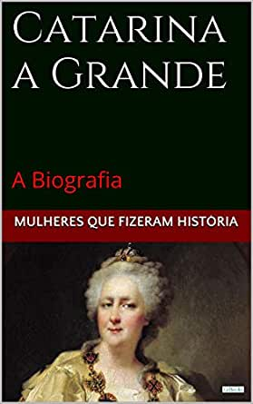 Catarina a Grande: A Biografia (Mulheres que Fizeram História ...