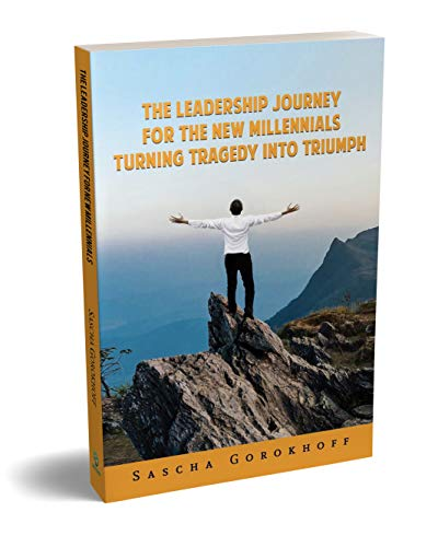 THE LEADERSHIP JOURNEY FOR THE NEW MILLENNIALS: Turning Tragedy Into Triumph by [Gorokhoff, Sascha, Gorokhoff, Sasha]