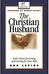 The Christian Husband: God's Vision for Loving and Caring for Your Wife