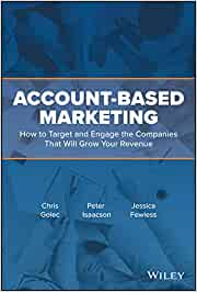 Account–Based Marketing: How to Target and Engage the Companies That Will Grow Your Revenue
