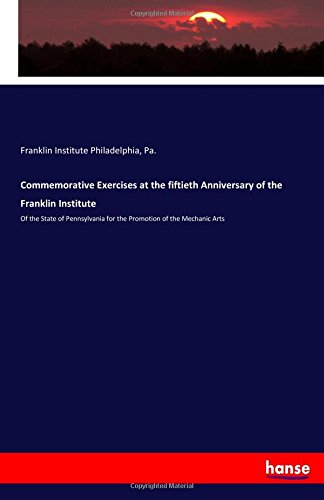 Commemorative Exercises at the fiftieth Anniversary of the Franklin Institute: Of the State of Pennsylvania for the Promotion of the Mechanic Arts pdf