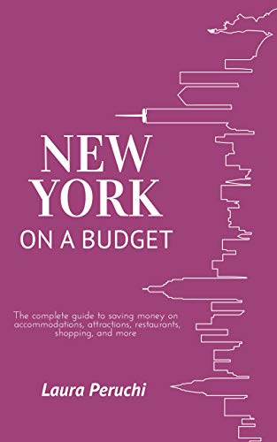 New York on a Budget: The complete guide to saving money on accommodations, attractions, restaurants, shopping, and more by [Peruchi, Laura]