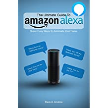 The Ultimate Guide To Amazon Alexa: How You Can Get the Most Out of your Personal Assistant (Echo, Second Generation Echo Show, Look, Plus, Spot, ... App, Alexa Dot, Alexa Tips, App