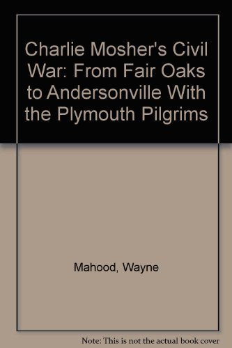 Charlie Mosher's Civil War: From Fair Oaks to Andersonville With the Plymouth Pilgrims by Wayne Mahood - Plymouth Stores Mall