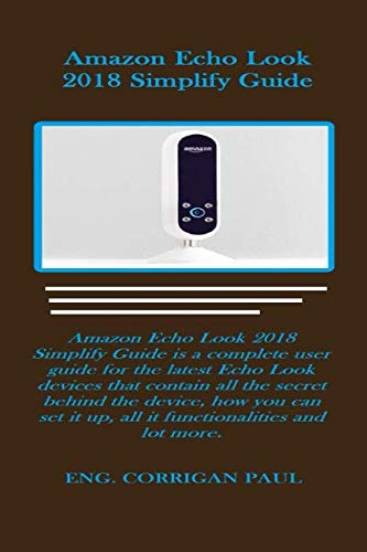 Amazon Echo Look 2018 Simplify Guide: Amazon Echo Look 2018 Simplify Guide is a complete user guide for the latest Echo Look devices that contain all the secret behind the device, how you can set it. by Independently published
