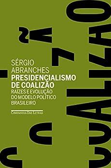 Presidencialismo de coalizão: Raízes e evolução do modelo político brasileiro por [Abranches, Sérgio]