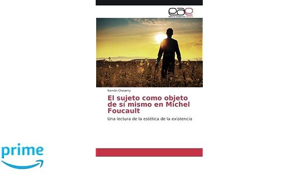 El sujeto como objeto de sí mismo en Michel Foucault: Una lectura de la estética de la existencia: Amazon.es: Ramón Chaverry: Libros