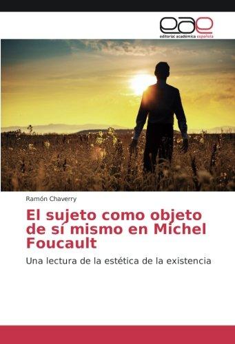El sujeto como objeto de sí mismo en Michel Foucault: Una lectura de la estética de la existencia (Spanish Edition): Ramón Chaverry: 9783639847598: ...