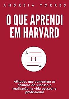 O que aprendi em Harvard: Atitudes que aumentam as chances e sucesso e realização na vida pessoal e profissional por [Torres, Andreia]