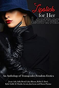 Lipstick for Her Leather: An Anthology of Transgender Femdom Erotica by [Bend, Sally, Ash, Jessie, Putaine, Shaun , Gable, Kylie, Acosta, Claudia, Driel, Kella Z. , Bloom, Lyka, Lyon, Jim]