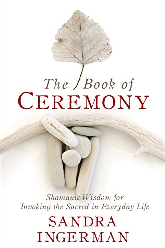The Book of Ceremony: Shamanic Wisdom for Invoking the Sacred in Everyday Life (Sacred Drumming)
