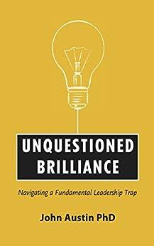 Unquestioned Brilliance: Navigating a Fundamental Leadership Trap by [Austin, John]