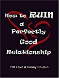 How to Ruin a Perfectly Good Relationship, Patricia Love and Sunny Shulkin, 1891944886