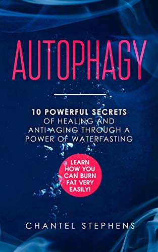 Autophagy:: 10 Powerful Secrets of Healing and Anti-Aging Through a Power of Waterfasting.  Learn How You Can Burn Fat Very Easily! (Best Anti Aging Habits)