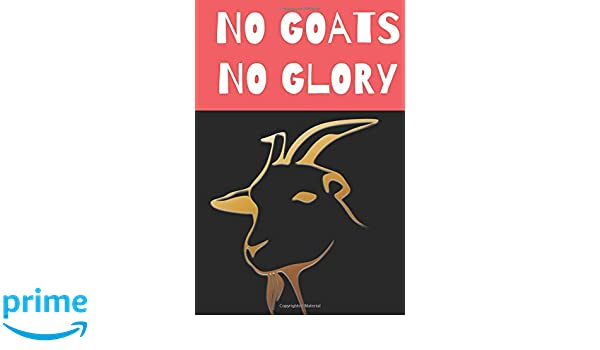 No Goats No Glory: Funny Novelty Notebook For All Goat