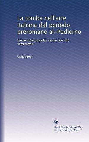 La tomba nell'arte italiana dal periodo preromano al-Podierno: duccentosettantadue tavole con 400 illustrazioni (Italian - Giulio Ferrari