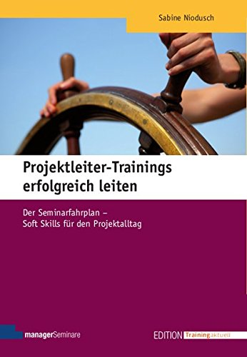 Projektleiter-Trainings erfolgreich leiten: Der Seminarfahrplan - Soft Skills für den Projektalltag (Edition Training aktuell)