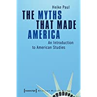 The Myths That Made America: An Introduction to American Studies (American Culture Studies, Band 1)