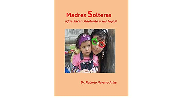 Madres Solteras ¡Que Sacan Adelante a sus Hijos! (Spanish Edition) - Kindle edition by Roberto Navarro Arias. Health, Fitness & Dieting Kindle eBooks ...