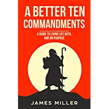 A Better Ten Commandments: A guide to living life with, and on purpose