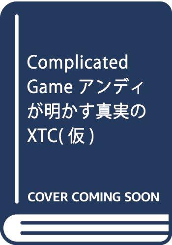Complicated Game アンディが明かす真実のXTC(仮)